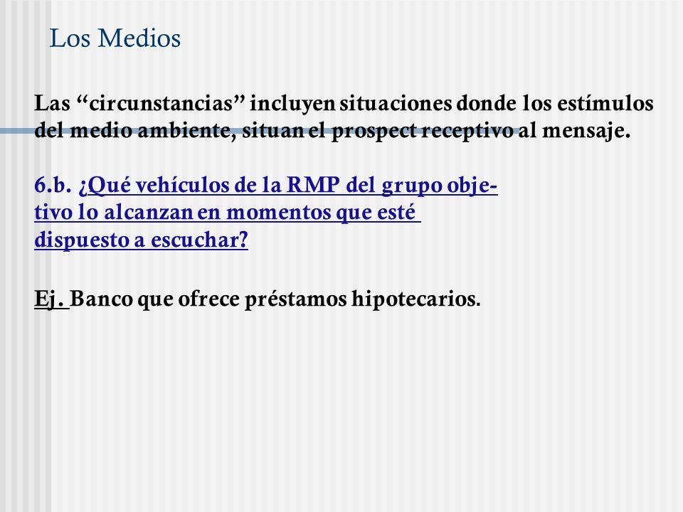 Los Medios Las circunstancias incluyen situaciones donde los estímulos del medio ambiente, situan el prospect receptivo al mensaje. 6.b. ¿Qué vehículo