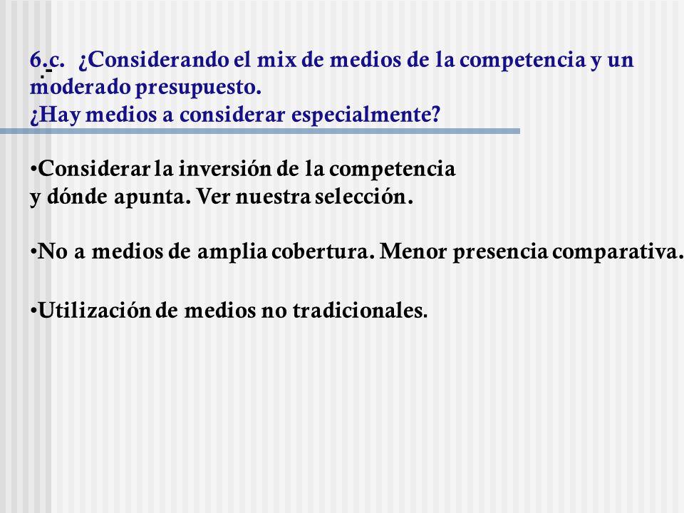 .- 6.c. ¿Considerando el mix de medios de la competencia y un moderado presupuesto. ¿Hay medios a considerar especialmente? Considerar la inversión de