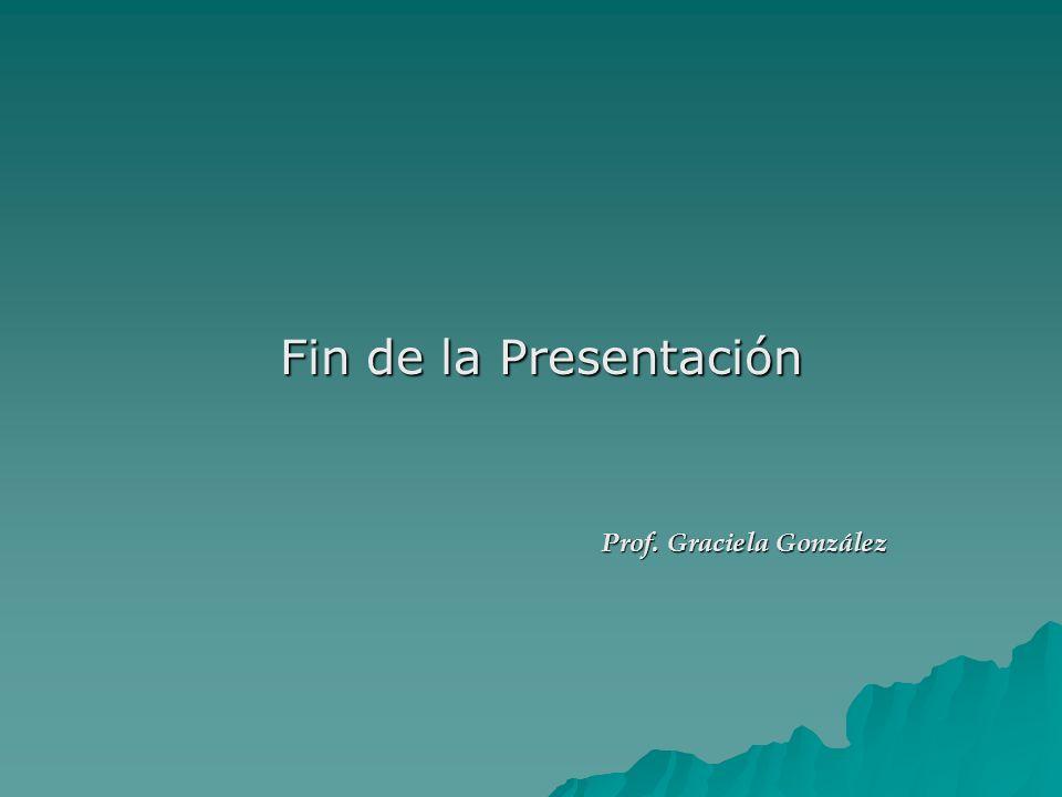 Fin de la Presentación Fin de la Presentación Prof. Graciela González Prof. Graciela González