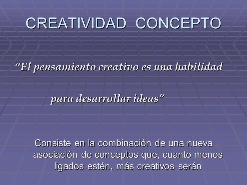 CREATIVIDAD CONCEPTO El pensamiento creativo es una habilidad para desarrollar ideas para desarrollar ideas Consiste en la combinación de una nueva asociación de conceptos que, cuanto menos ligados estén, más creativos serán