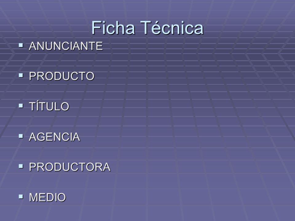 Ficha Técnica ANUNCIANTE ANUNCIANTE PRODUCTO PRODUCTO TÍTULO TÍTULO AGENCIA AGENCIA PRODUCTORA PRODUCTORA MEDIO MEDIO