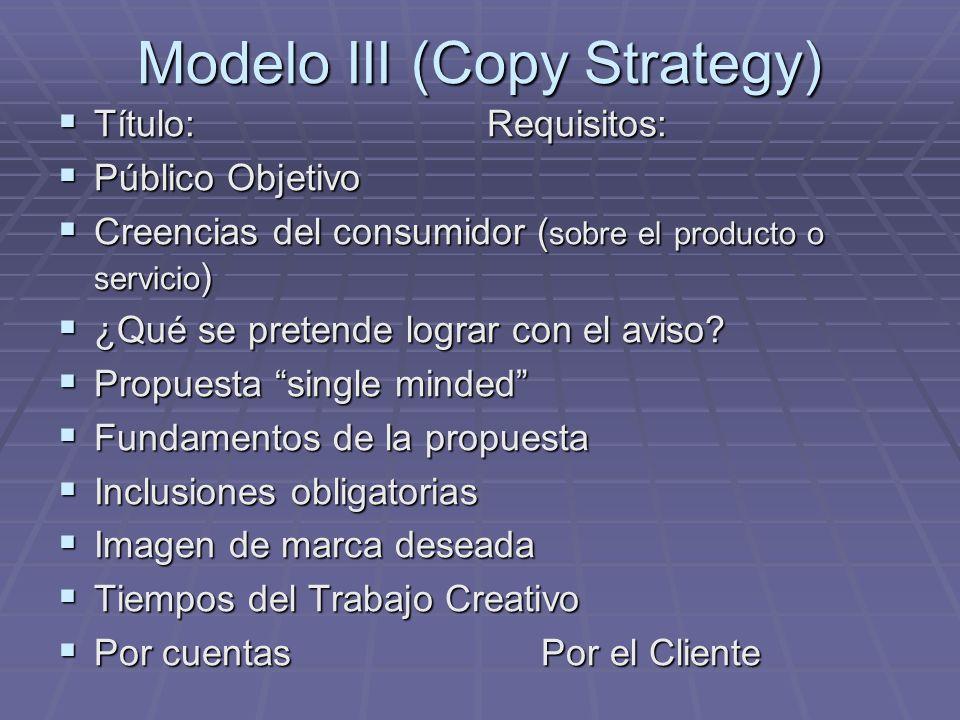 Modelo III (Copy Strategy) Título: Requisitos: Título: Requisitos: Público Objetivo Público Objetivo Creencias del consumidor ( sobre el producto o servicio ) Creencias del consumidor ( sobre el producto o servicio ) ¿Qué se pretende lograr con el aviso.