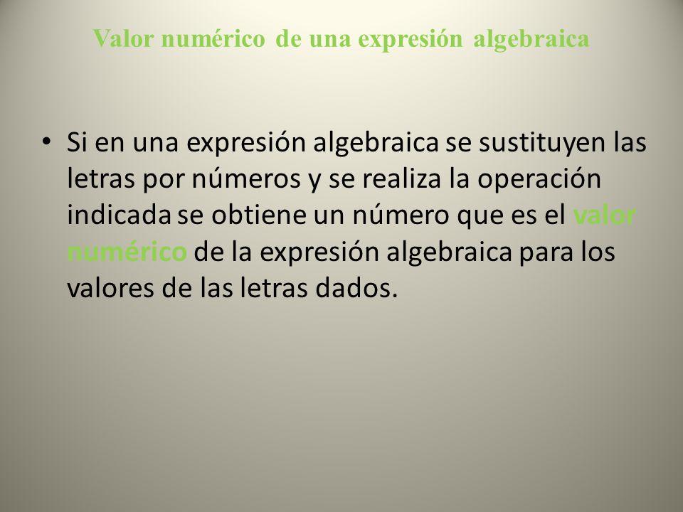 Valor numérico de una expresión algebraica Si en una expresión algebraica se sustituyen las letras por números y se realiza la operación indicada se o
