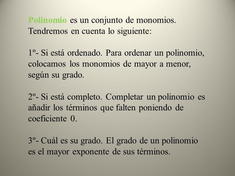 Polinomio es un conjunto de monomios. Tendremos en cuenta lo siguiente: 1º- Si está ordenado. Para ordenar un polinomio, colocamos los monomios de may
