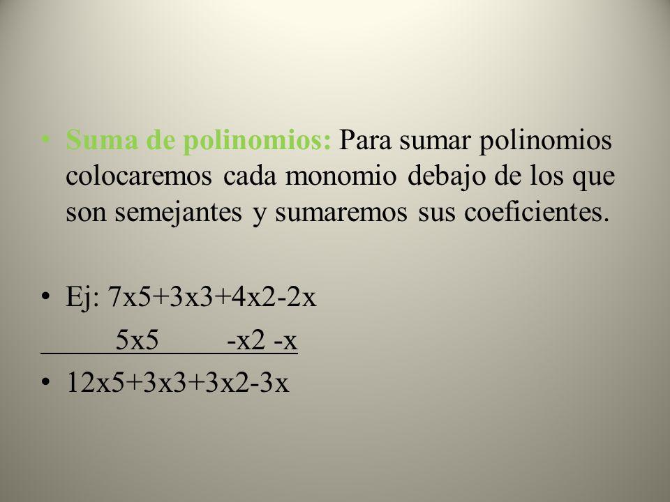 Suma de polinomios: Para sumar polinomios colocaremos cada monomio debajo de los que son semejantes y sumaremos sus coeficientes. Ej: 7x5+3x3+4x2-2x 5