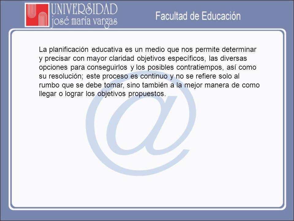 La planificación educativa es un medio que nos permite determinar y precisar con mayor claridad objetivos específicos, las diversas opciones para cons