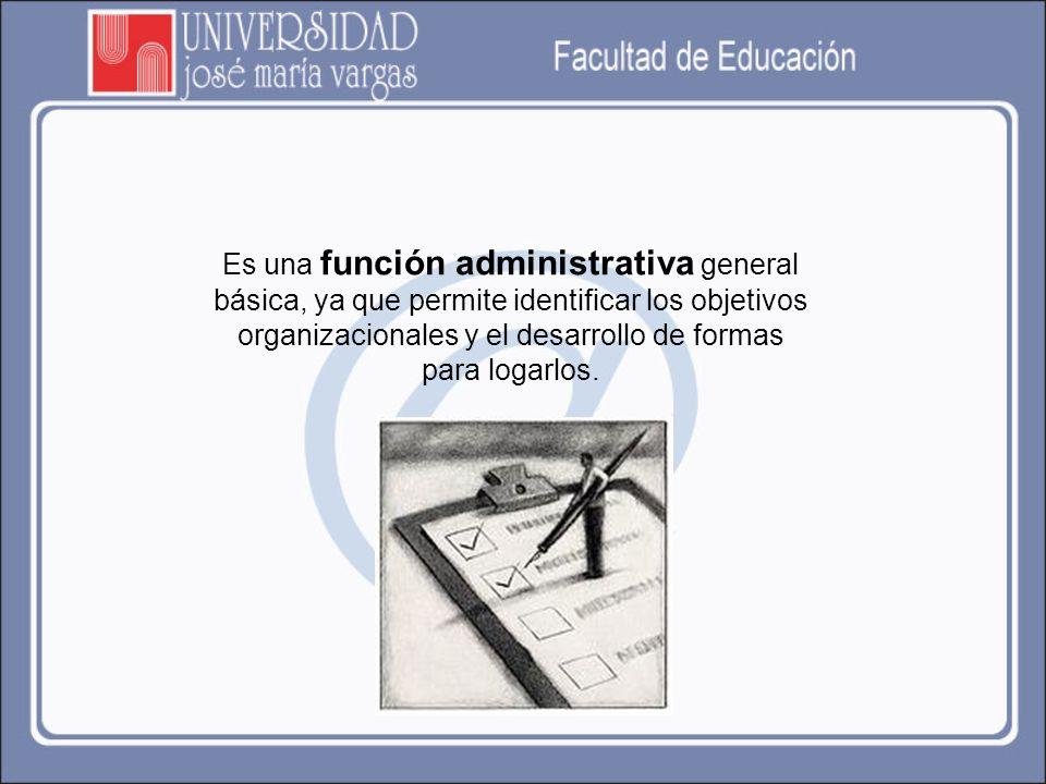Es una función administrativa general básica, ya que permite identificar los objetivos organizacionales y el desarrollo de formas para logarlos.