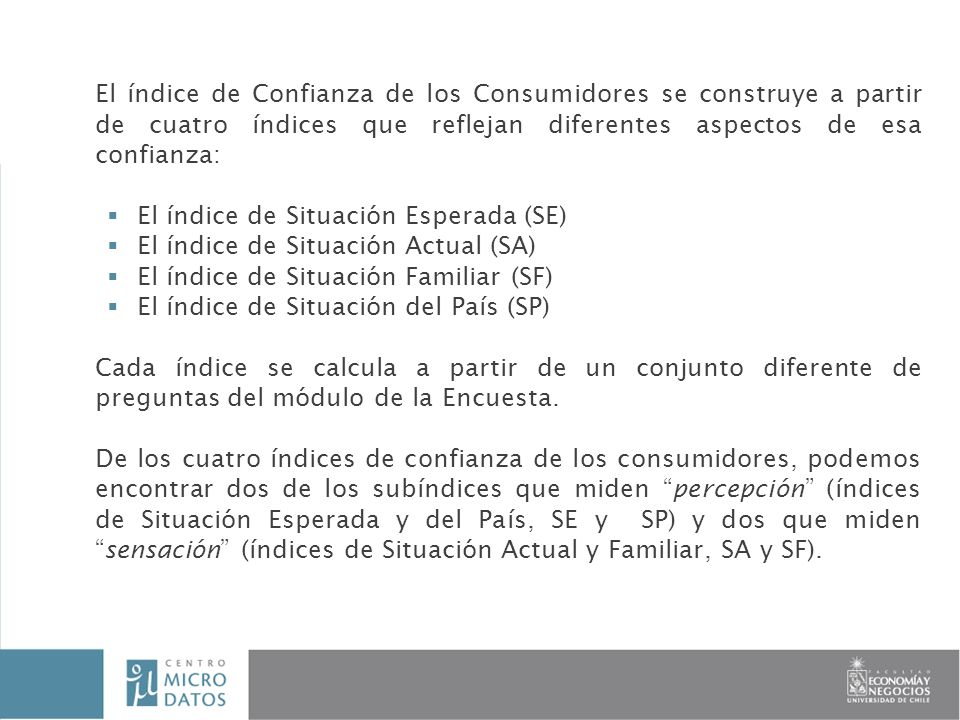 Encuesta Longitudinal de la Pequeña y Mediana Empresa INFORME FINAL Investigador: Paola Sevilla El índice de Confianza de los Consumidores se construye a partir de cuatro índices que reflejan diferentes aspectos de esa confianza: El índice de Situación Esperada (SE) El índice de Situación Actual (SA) El índice de Situación Familiar (SF) El índice de Situación del País (SP) Cada índice se calcula a partir de un conjunto diferente de preguntas del módulo de la Encuesta.