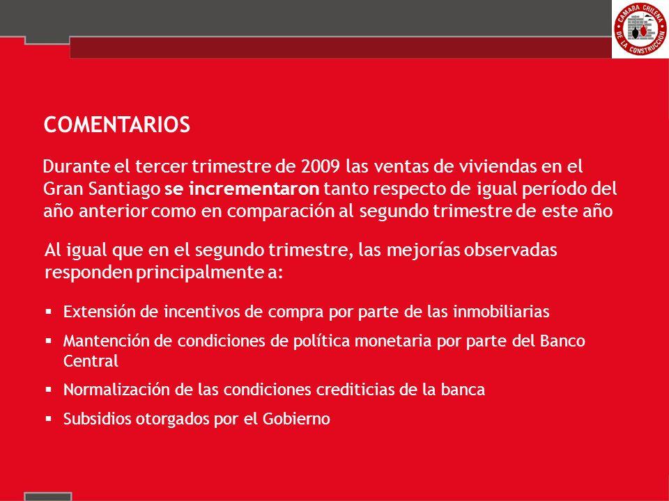 COMENTARIOS Durante el tercer trimestre de 2009 las ventas de viviendas en el Gran Santiago se incrementaron tanto respecto de igual período del año anterior como en comparación al segundo trimestre de este año Al igual que en el segundo trimestre, las mejorías observadas responden principalmente a: Extensión de incentivos de compra por parte de las inmobiliarias Mantención de condiciones de política monetaria por parte del Banco Central Normalización de las condiciones crediticias de la banca Subsidios otorgados por el Gobierno