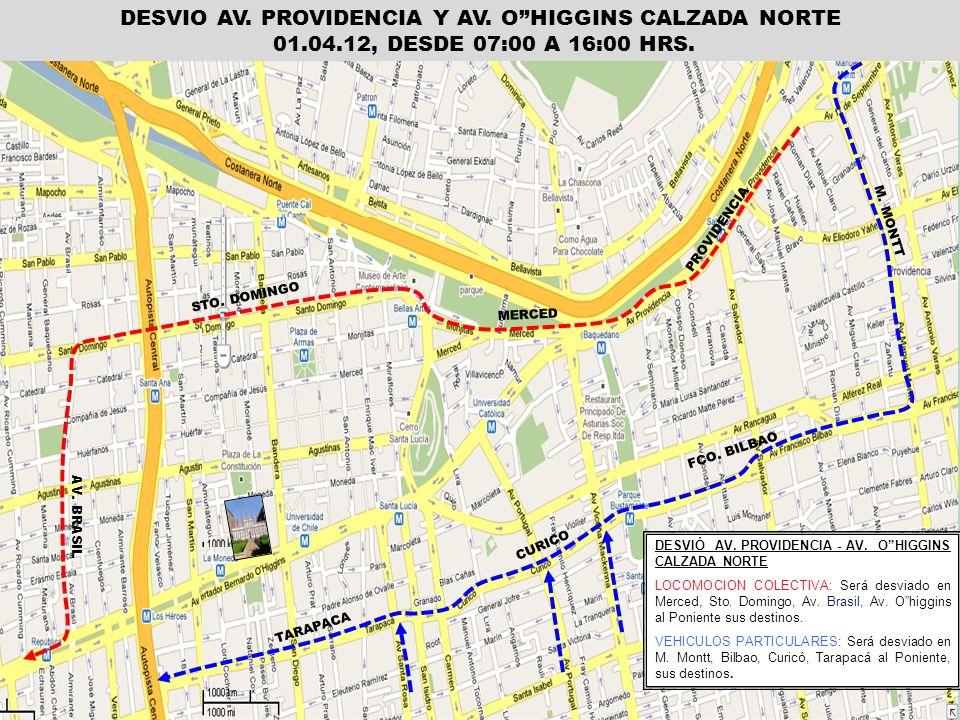 DESVIO AV. PROVIDENCIA Y AV. OHIGGINS CALZADA NORTE 01.04.12, DESDE 07:00 A 16:00 HRS. PROVIDENCIA M. MONTT AV. BRASIL FCO. BILBAO CURICO TARAPACA DES