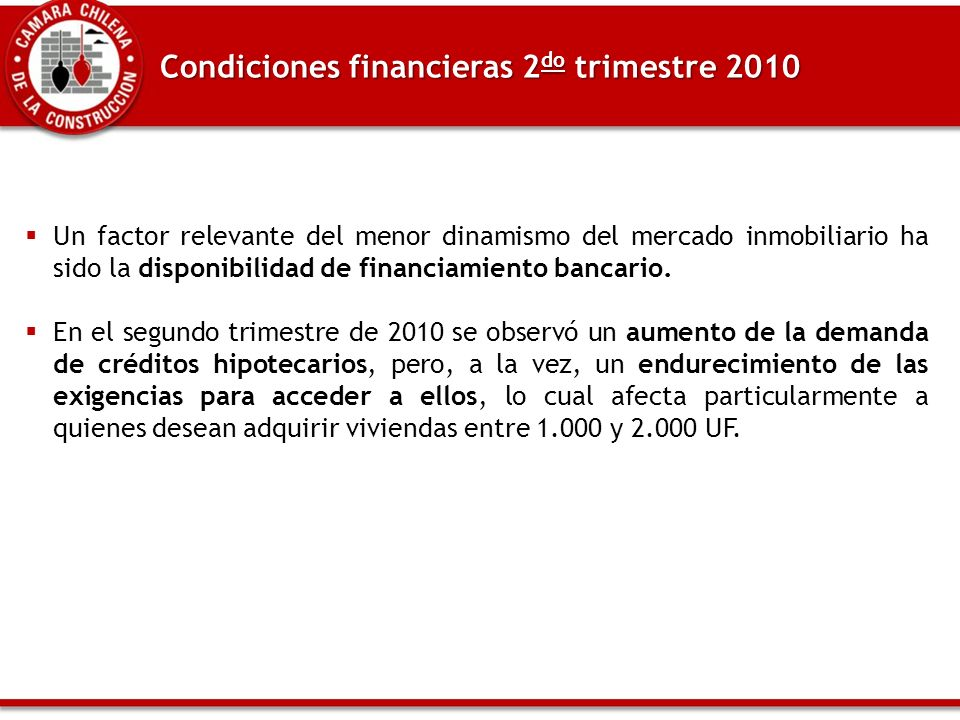 Condiciones financieras 2 do trimestre 2010 Un factor relevante del menor dinamismo del mercado inmobiliario ha sido la disponibilidad de financiamiento bancario.