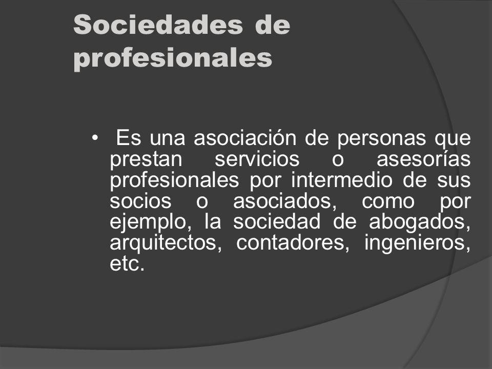 Sociedades de profesionales Es una asociación de personas que prestan servicios o asesorías profesionales por intermedio de sus socios o asociados, co