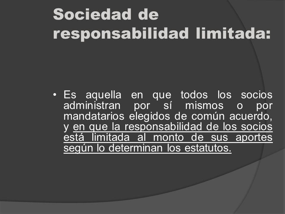 Sociedad de responsabilidad limitada: Es aquella en que todos los socios administran por sí mismos o por mandatarios elegidos de común acuerdo, y en q