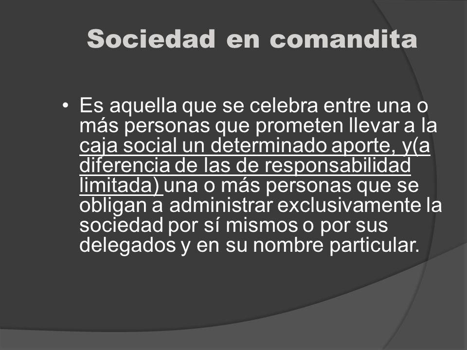 Sociedad en comandita Es aquella que se celebra entre una o más personas que prometen llevar a la caja social un determinado aporte, y(a diferencia de