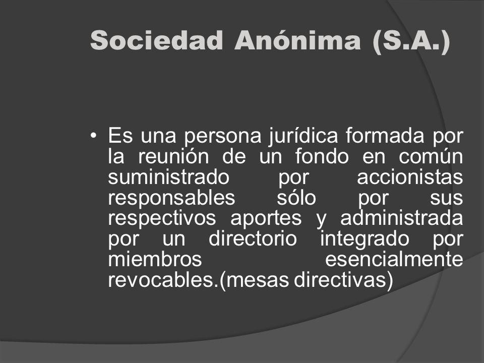 Sociedad Anónima (S.A.) Es una persona jurídica formada por la reunión de un fondo en común suministrado por accionistas responsables sólo por sus res