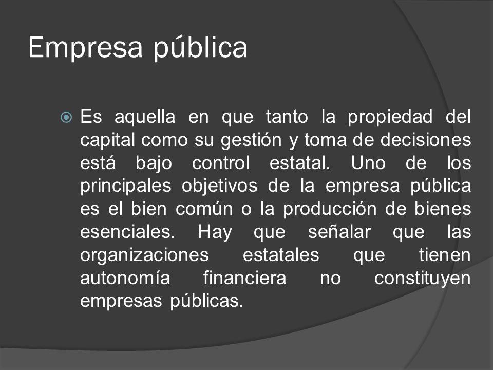 Empresa pública Es aquella en que tanto la propiedad del capital como su gestión y toma de decisiones está bajo control estatal. Uno de los principale