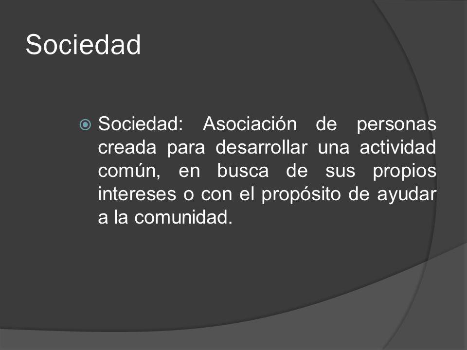 Sociedad Sociedad: Asociación de personas creada para desarrollar una actividad común, en busca de sus propios intereses o con el propósito de ayudar