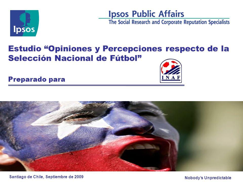 Estudio Opiniones y Percepciones respecto de la Selección Nacional de Fútbol © 2008 Ipsos Emociones respecto al Fútbol Chileno Base: 300 (% Total de entrevistados) Ahora le leeré una serie de emociones y le pediré que me indique con cuales de ellas se siente más identificado el día de hoy con respecto al fútbol chileno DESPUÉS DEL PARTIDO Total SEXO %RANGO ETARIO % HombreMujer16 a 2930 a 75 BASE300150 149151 Esperanzado4136,145,641,540,8 Tranquilo29,931,92830,529,6 Expectante/Ansioso26,526,926,132,123,9 Alegre19,619,419,712,922,8 Indiferente11,78,714,514,810,2 Ganador/Exitoso11,112,3107,113,1 Confundido/Dubitativo5,446,70,67,7 Deprimido3,65,91,50,25,3 Angustiado2,240,51,22,6 Desesperanzado0,300,600,4