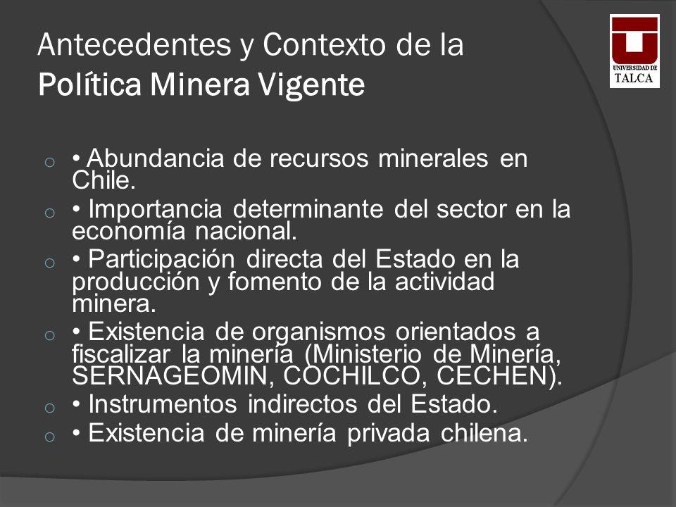 Antecedentes y Contexto de la Política Minera Vigente o Abundancia de recursos minerales en Chile. o Importancia determinante del sector en la economí