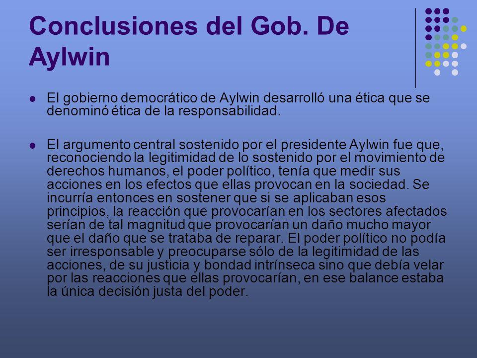 Conclusiones del Gob. De Aylwin El gobierno democrático de Aylwin desarrolló una ética que se denominó ética de la responsabilidad. El argumento centr