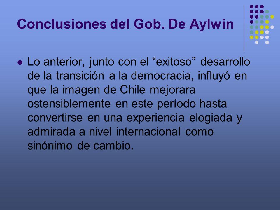 Conclusiones del Gob. De Aylwin Lo anterior, junto con el exitoso desarrollo de la transición a la democracia, influyó en que la imagen de Chile mejor