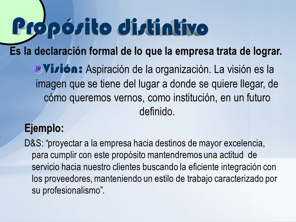 Es la declaración formal de lo que la empresa trata de lograr. Visión: Visión: Aspiración de la organización. La visión es la imagen que se tiene del