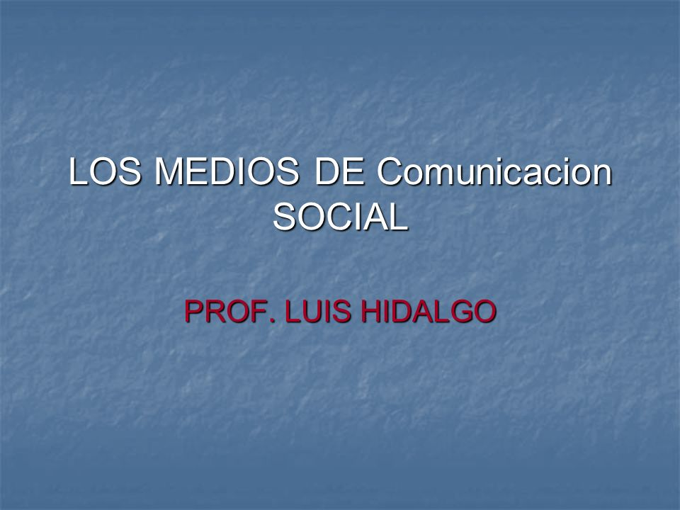 LOS MEDIOS DE Comunicacion SOCIAL PROF. LUIS HIDALGO