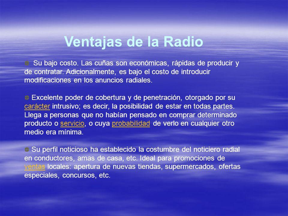 Ventajas de la Radio Su bajo costo. Las cuñas son económicas, rápidas de producir y de contratar. Adicionalmente, es bajo el costo de introducir modif