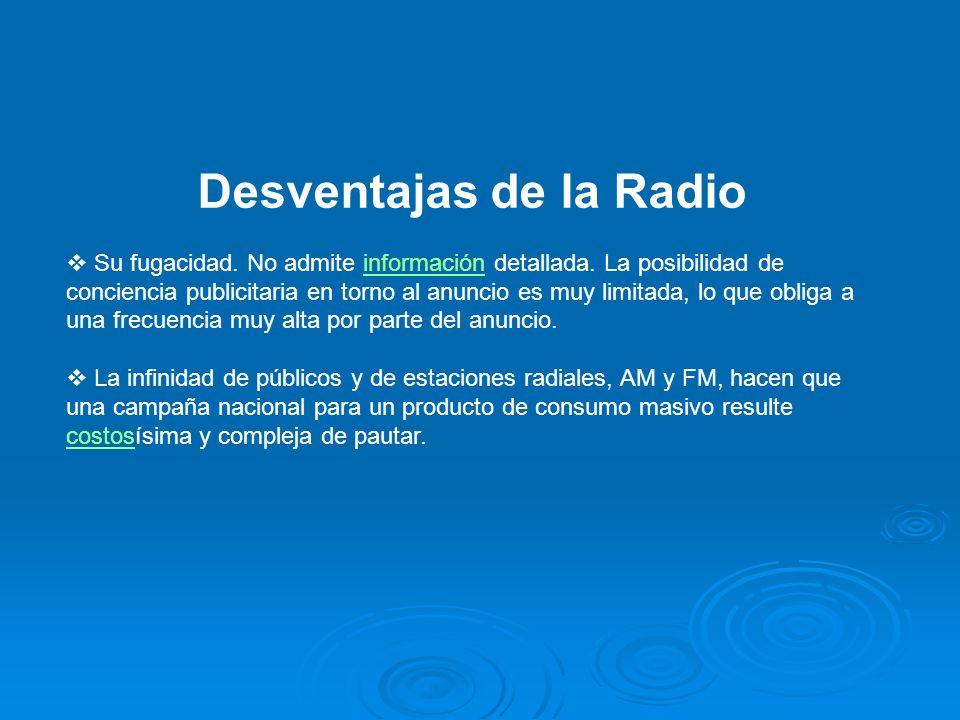 Desventajas de la Radio Su fugacidad. No admite información detallada. La posibilidad de conciencia publicitaria en torno al anuncio es muy limitada,
