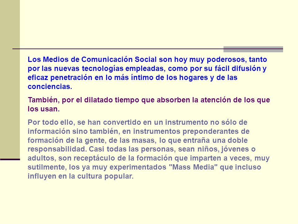 Los Medios de Comunicación Social son hoy muy poderosos, tanto por las nuevas tecnologías empleadas, como por su fácil difusión y eficaz penetración e
