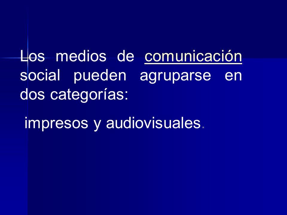 Los medios de comunicación social pueden agruparse en dos categorías: impresos y audiovisuales.