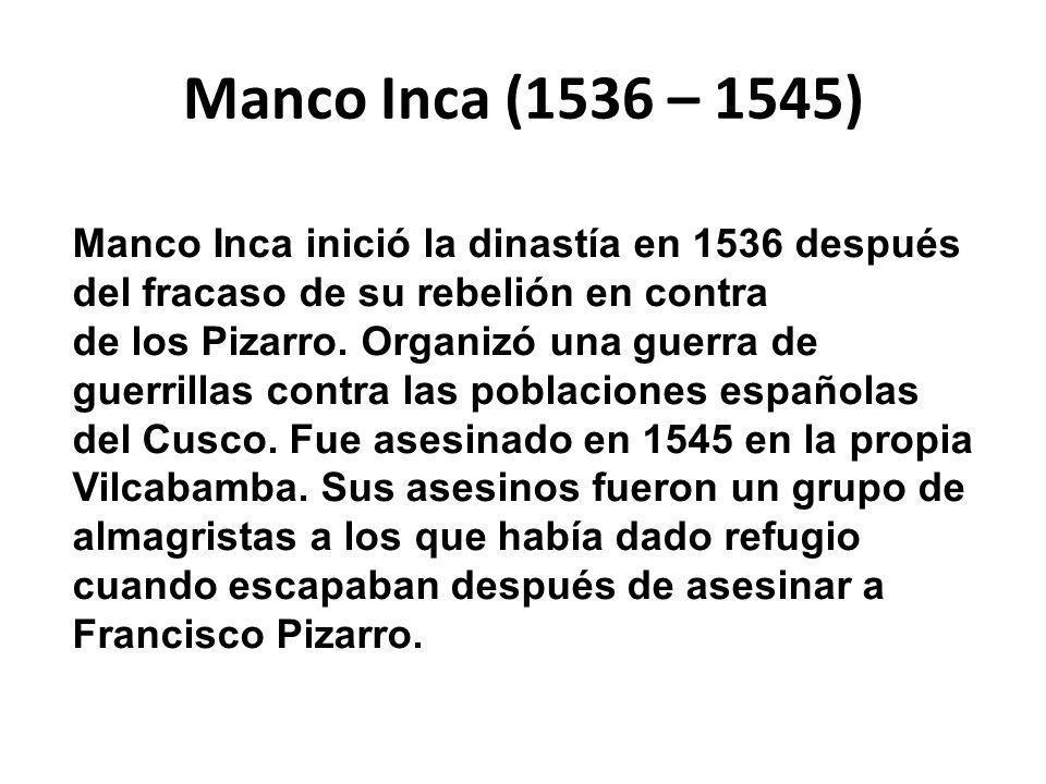 Manco Inca (1536 – 1545) Manco Inca inició la dinastía en 1536 después del fracaso de su rebelión en contra de los Pizarro.