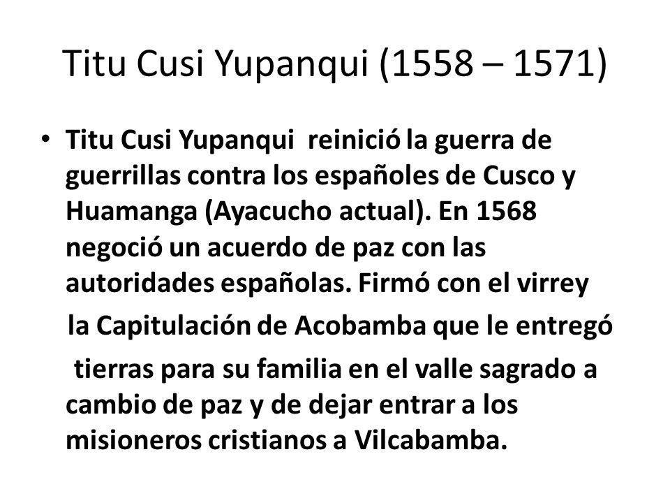 Túpac Amaru I (1571 – 1572) Túpac Amaru I atacó poblaciones españolas tan pronto fue coronado Inca pero, a diferencia de sus antecesores, no pudo iniciar negociaciones de paz con el virrey de Lima.
