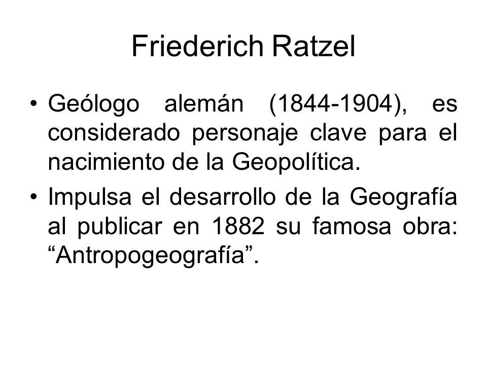 Friederich Ratzel Geólogo alemán (1844-1904), es considerado personaje clave para el nacimiento de la Geopolítica. Impulsa el desarrollo de la Geograf