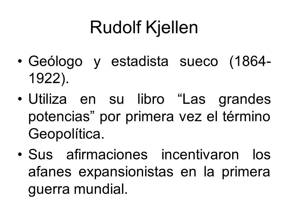 Rudolf Kjellen Geólogo y estadista sueco (1864- 1922). Utiliza en su libro Las grandes potencias por primera vez el término Geopolítica. Sus afirmacio