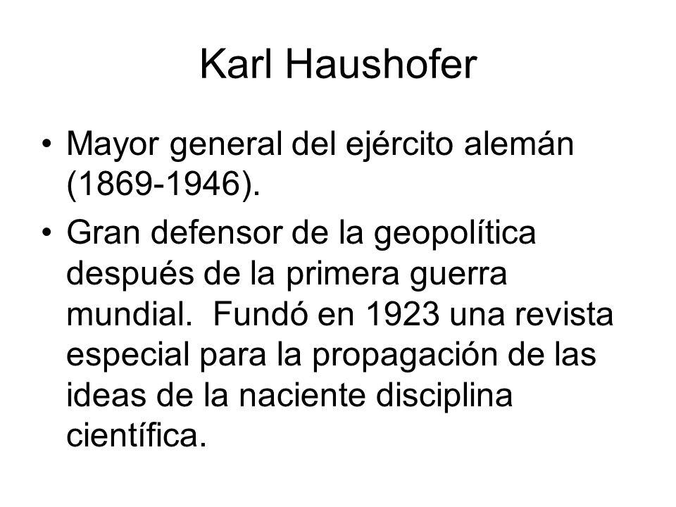 Karl Haushofer Mayor general del ejército alemán (1869-1946). Gran defensor de la geopolítica después de la primera guerra mundial. Fundó en 1923 una