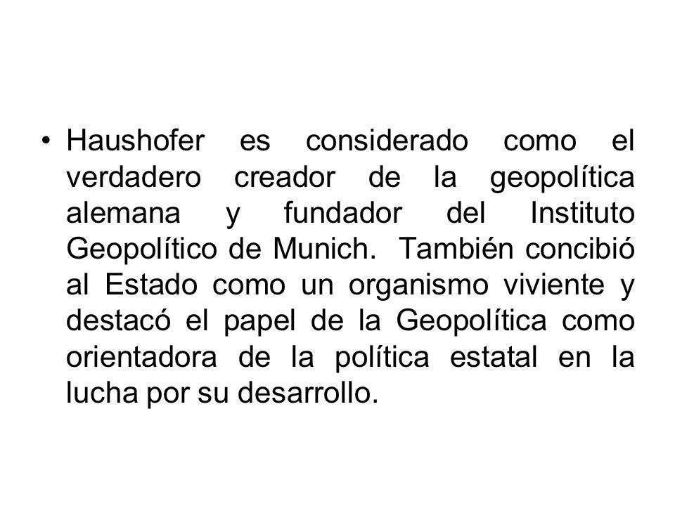Haushofer es considerado como el verdadero creador de la geopolítica alemana y fundador del Instituto Geopolítico de Munich. También concibió al Estad