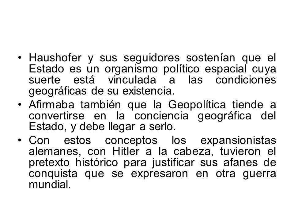 Haushofer y sus seguidores sostenían que el Estado es un organismo político espacial cuya suerte está vinculada a las condiciones geográficas de su existencia.