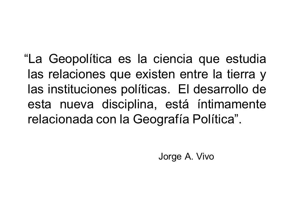 La Geopolítica es la ciencia que estudia las relaciones que existen entre la tierra y las instituciones políticas. El desarrollo de esta nueva discipl