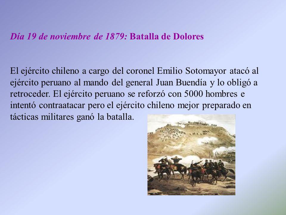 Día 19 de noviembre de 1879: Batalla de Dolores El ejército chileno a cargo del coronel Emilio Sotomayor atacó al ejército peruano al mando del genera