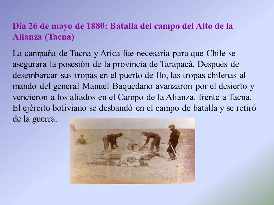 Día 26 de mayo de 1880: Batalla del campo del Alto de la Alianza (Tacna) La campaña de Tacna y Arica fue necesaria para que Chile se asegurara la pose