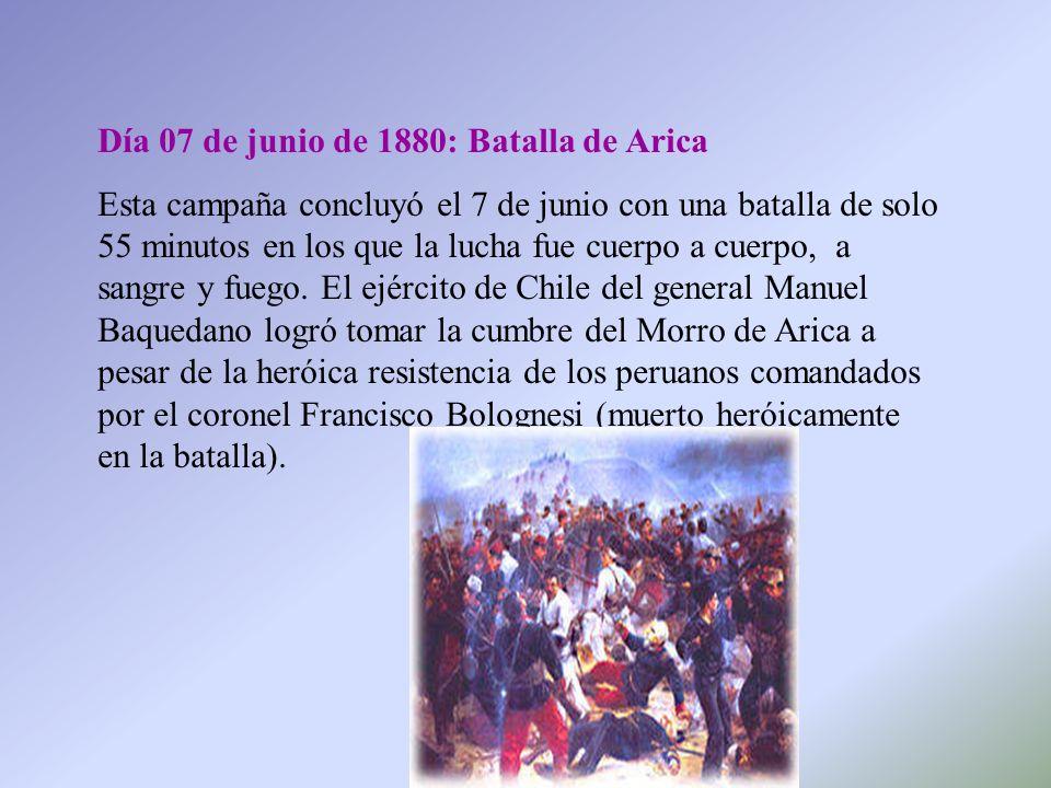 Día 07 de junio de 1880: Batalla de Arica Esta campaña concluyó el 7 de junio con una batalla de solo 55 minutos en los que la lucha fue cuerpo a cuer