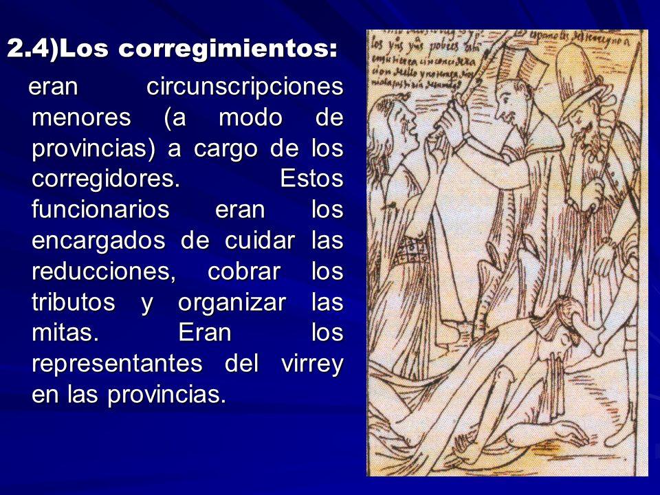 2.4)Los corregimientos: eran circunscripciones menores (a modo de provincias) a cargo de los corregidores. Estos funcionarios eran los encargados de c