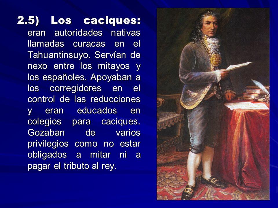 2.5) Los caciques: eran autoridades nativas llamadas curacas en el Tahuantinsuyo. Servían de nexo entre los mitayos y los españoles. Apoyaban a los co