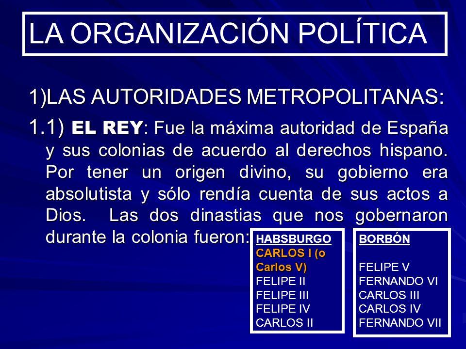 1)LAS AUTORIDADES METROPOLITANAS: 1.1) EL REY : Fue la máxima autoridad de España y sus colonias de acuerdo al derechos hispano. Por tener un origen d