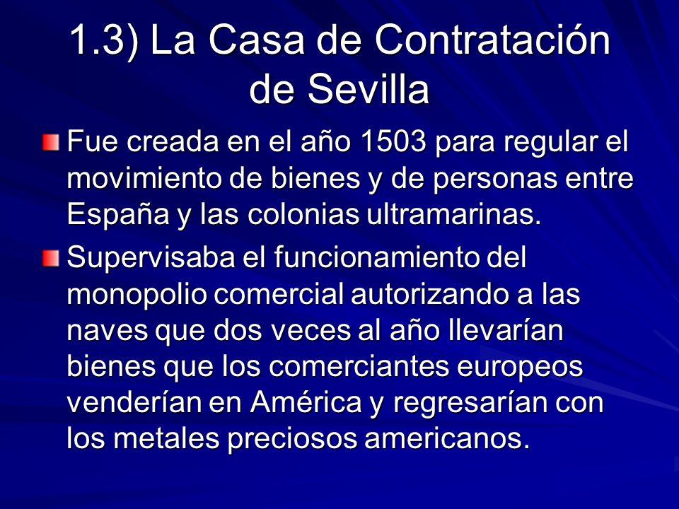 1.3) La Casa de Contratación de Sevilla Fue creada en el año 1503 para regular el movimiento de bienes y de personas entre España y las colonias ultra