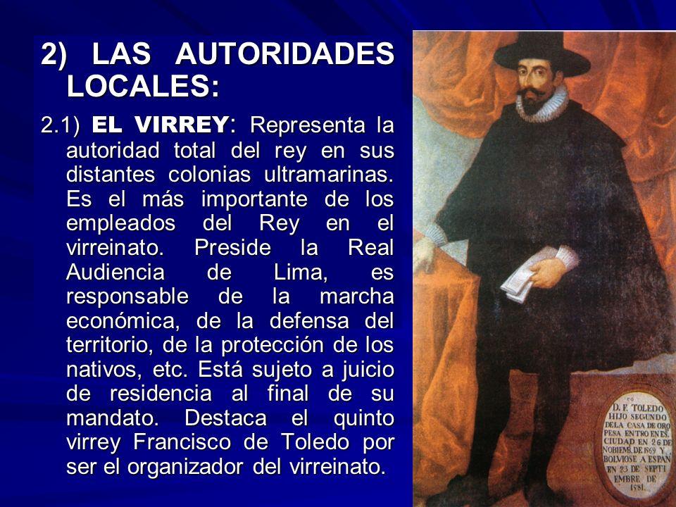 2) LAS AUTORIDADES LOCALES: 2.1) EL VIRREY : Representa la autoridad total del rey en sus distantes colonias ultramarinas. Es el más importante de los
