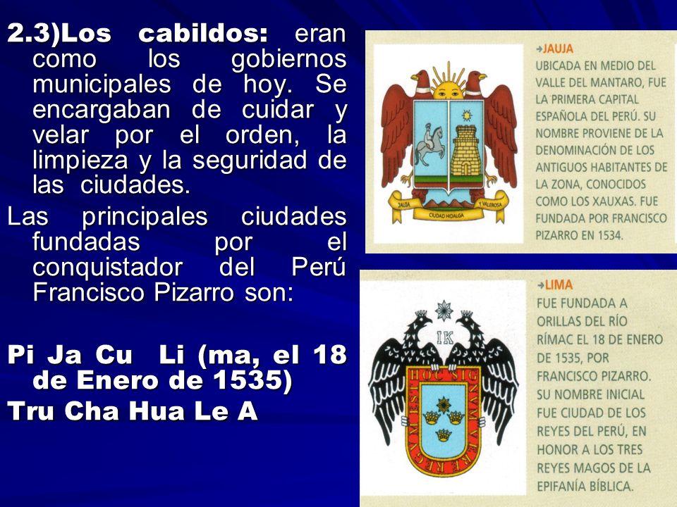 2.3)Los cabildos: eran como los gobiernos municipales de hoy. Se encargaban de cuidar y velar por el orden, la limpieza y la seguridad de las ciudades