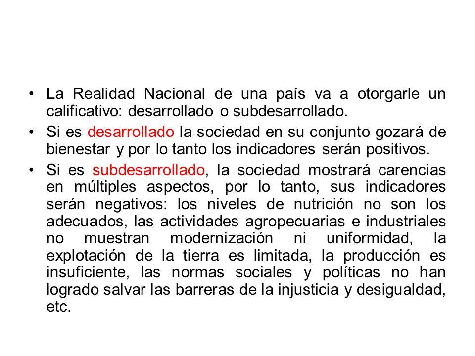 La Realidad Nacional de una país va a otorgarle un calificativo: desarrollado o subdesarrollado. Si es desarrollado la sociedad en su conjunto gozará