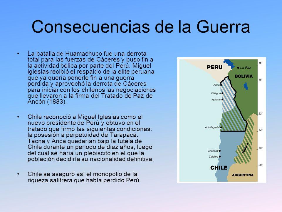 Consecuencias de la Guerra La batalla de Huamachuco fue una derrota total para las fuerzas de Cáceres y puso fin a la actividad bélica por parte del P